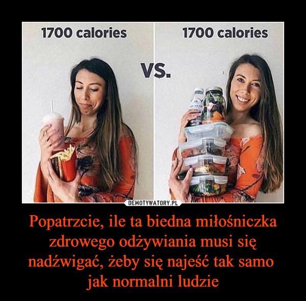 Popatrzcie, ile ta biedna miłośniczka zdrowego odżywiania musi się nadźwigać, żeby się najeść tak samo jak normalni ludzie –